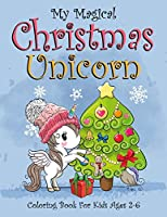 My Magical Christmas Unicorn Coloring Book For Kids Ages 2-6: (2-4, 4-6). Best christmas kids stress relief and calmness coloring book. Magical unicorn christmas activity book for children. (Christmas Coloring And Activity Books For Kids)
