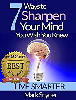 [Snyder, Mark]の7 Ways To Sharpen Your Mind You Wish You Knew: The Best Quick and Easy Ways to Improve Memory, Learn Anything And Everything (English Edition)