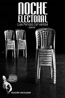 Noche Electoral: Panfletario poético para noches en desgracia (Spanish Edition) by [Perozo Cervantes, Luis]