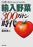 リポート 輸入野菜300万トン時代