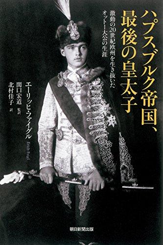 ハプスブルク帝国、最後の皇太子 激動の20世紀欧州を生き抜いたオットー大公の生涯 (朝日選書)の詳細を見る