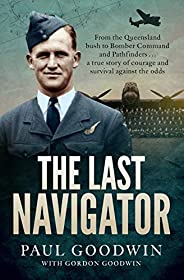 The Last Navigator: From the Queensland bush to Bomber Command and Pathfinders . . . a true story of courage a