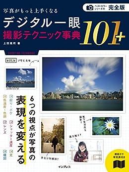 [上田 晃司]の完全版 写真がもっと上手くなる デジタル一眼 撮影テクニック事典101+ 写真がもっと上手くなる101シリーズ