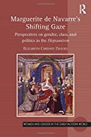 Marguerite de Navarre's Shifting Gaze: Perspectives on gender, class, and politics in the Heptaméron (Women and Gender in the Early Modern World)