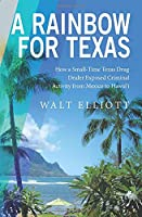 A Rainbow For Texas: How a Small-Time Texas Drug Dealer Exposed Criminal Activity from Mexico to Hawai'i