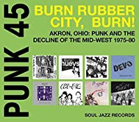 PUNK 45: Burn, Rubber City, Burn - Akron, Ohio: Punk And The Decline Of The Mid-West 1975-80 by Soul Jazz Records Presents
