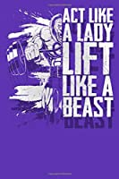 Act Like a Lady Lift Like a Beast: Five Day Workout Log with Date, Weight, Sleep, and Calorie Tracking