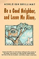 Be a Good Neighbor, and Leave Me Alone: ...And Other Wry and Riotous Writings