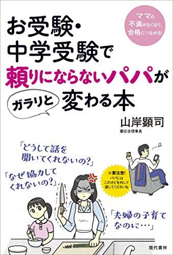 お受験・中学受験で頼りにならないパパがガラリと変わる本: ママの不満がなくなり、合格につながる!