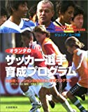 オランダのサッカー選手育成プログラム ジュニア/ユース編―年齢別・ポジション別指導法と練習プログラム