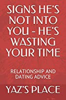SIGNS HE'S NOT INTO YOU - HE'S WASTING YOUR TIME: RELATIONSHIP AND DATING ADVICE (DATING AND RELATIONSHIP ADVICE)