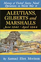 Aleutians, Gilberts and Marshalls June 1942 - April 1944 (History of United States Naval Operations in World War Ii, 7)