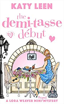 The Demi-Tasse Début: A Lora Weaver Mini-Mystery (prequel) (Lora Weaver Mystery Series Book 0) by [Leen, Katy]