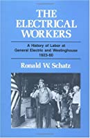 The Electrical Workers: A History of Labor at General Electric and Westinghouse, 1923-60 (The Working Class in American History)
