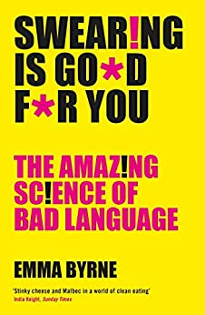 Swearing Is Good For You: The Amazing Science of Bad Language by [Byrne, Emma]