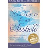 How Not To Be An Asshole: 21st century life lessons for those with their heads up their asses: Volume 1