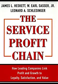 Service Profit Chain: How Leading Companies Link Profit and Growth to Loyalty, Satisfaction and Value by [Sasser, W. Earl, Schlesinger, Leonard A., Heskett, James L.]