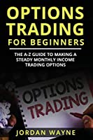 Options Trading For Beginners:  The A-Z Guide To Making a Steady Monthly Income Trading Options!