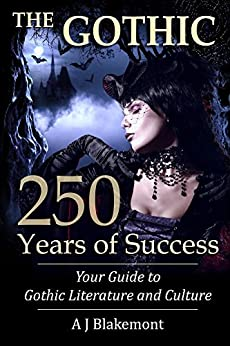 The Gothic: 250 Years of Success: Your Guide to Gothic Literature and Culture by [Blakemont, A J]