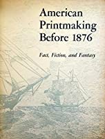 American printmaking before 1876: Fact, fiction, and fantasy : papers presented at a symposium held at the Library of Congress, June 12 and 13, 1972