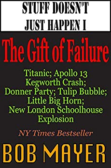 Stuff Doesn't Just Happen I: The Gift of Failure: Titanic, Kegworth, Custer, Schoolhouse, Donner, Tulips, Apollo 13 (Shit Doesn't Just Happen Book 1) by [Mayer, Bob]