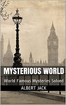 Mysterious World: World Famous Mysteries Solved by [Jack, Albert]