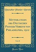 Mitteilungen Des Deutschen Pionier-Vereins Von Philadelphia, 1912, Vol. 25 (Classic Reprint)