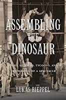 Assembling the Dinosaur: Fossil Hunters, Tycoons, and the Making of a Spectacle