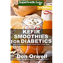 Kefir Smoothies for Diabetics: Over 45 Kefir Smoothies for Diabetics, Quick & Easy Gluten Free Low Cholesterol Whole Foods Blender Recipes full of Antioxidants ... Natural Weight Loss Transformation Book 3)