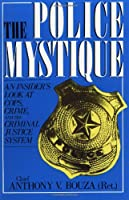 The Police Mystique: An Insiders Look At Cops, Crime, And The Criminal Justice System