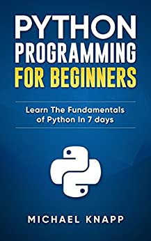 Python: Programming For Beginners: Learn The Fundamentals of Python in 7 Days by [Knapp, Michael]