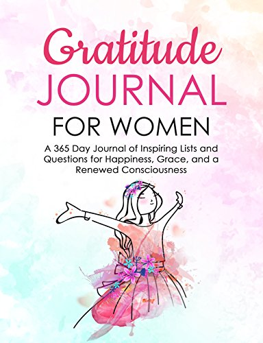 Gratitude Journal for Women: A 365 Day Journal of Inspiring Lists and Questions for Happiness, Grace, and a Renewed Consciousness (English Edition)