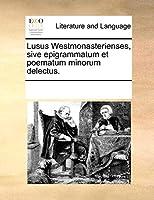 Lusus Westmonasterienses, Sive Epigrammatum Et Poematum Minorum Delectus.