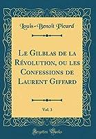 Le Gilblas de la Révolution, Ou Les Confessions de Laurent Giffard, Vol. 3 (Classic Reprint)