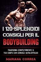 I 120 Splendidi Consigli Per Il Bodybuilding: Trasforma Completamente Il Tuo Corpo Con Consigli Ultra-efficaci