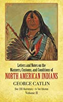 Manners, Customs, and Conditions of the North American Indians, Volume II (Native American) by George Catlin(1973-06-01)