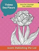 Thème Des Fleurs: Livre De Coloriage Pour Adultes