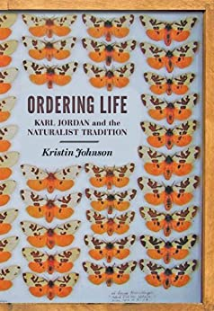 Ordering Life: Karl Jordan and the Naturalist Tradition by [Johnson, Kristin]