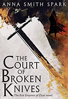 The Court of Broken Knives (Empires of Dust, Book 1) by [Smith Spark, Anna]
