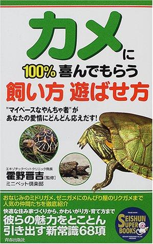 """カメに100%喜んでもらう飼い方遊ばせ方—""""マイペースなやんちゃ者""""があなたの愛情にどんどん応えだす! (SEISHUN SUPER BOOKS)"""