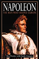 Napoleon: The Man Who Shaped Europe