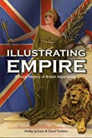 Illustrating Empire: A Visual History of British Imperialism (Visual History from the John Johnson Collection of Printed Ephemera)