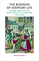 The Business of Everyday Life: Gender, Practice And Social Politics in England, 1600-1900 (Gender in History)
