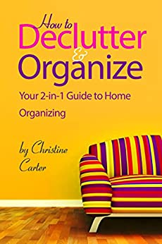 Declutter & Organize: Your 2 in 1 Guide to Decluttering and Home Organizing by [Carter, Christine J.]