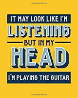 It May Look Like I'm Listening, but in My Head I'm Playing the Guitar: Guitar Gift for People Who Love to Play the Guitar - Funny Saying on Bright and Bold Cover Design - Blank Lined Journal or Notebook