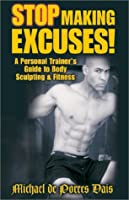 Stop Making Excuses: A  Personal Trainer's Guide to Body Sculpting & Fitness