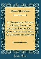 El Theatro del Mundo de Pedro Bouistuau Llamado Launay, Enel Qual Amplamente Trata Las Miserias del Hombre (Classic Reprint)