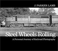 Steel Wheels Rolling: A Personal Journey of Railroad Photography (Masters of Railroad Photography Series, 2)