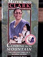 Climbing Up the Mountain: The Musical Life and Times of Dr. Mattie Moss Clark