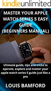 MASTER YOUR APPLE WATCH SERIES 5 EASY GUIDE (BEGINNERS MANUAL): Ultimate guide, tips and tricks to operate, explore and master your apple watch series 5 guide just like a pro (English Edition)
